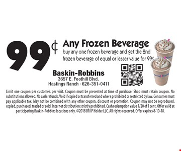 99¢ Any Frozen Beverage buy any one frozen beverage and get the 2nd frozen beverage of equal or lesser value for 99¢. Limit one coupon per customer, per visit. Coupon must be presented at time of purchase. Shop must retain coupon. No substitutions allowed. No cash refunds. Void if copied or transferred and where prohibited or restricted by law. Consumer must pay applicable tax. May not be combined with any other coupon, discount or promotion. Coupon may not be reproduced, copied, purchased, traded or sold. Internet distribution strictly prohibited. Cash redemption value 1/20 of 1 cent. Offer valid at participating Baskin-Robbins locations only. 2018 BR IP Holder LLC. All rights reserved. Offer expires 8-10-18.