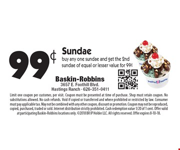 99¢ Sundae buy any one sundae and get the 2ndsundae of equal or lesser value for 99¢. Limit one coupon per customer, per visit. Coupon must be presented at time of purchase. Shop must retain coupon. No substitutions allowed. No cash refunds. Void if copied or transferred and where prohibited or restricted by law. Consumer must pay applicable tax. May not be combined with any other coupon, discount or promotion. Coupon may not be reproduced, copied, purchased, traded or sold. Internet distribution strictly prohibited. Cash redemption value 1/20 of 1 cent. Offer valid at participating Baskin-Robbins locations only. 2018 BR IP Holder LLC. All rights reserved. Offer expires 8-10-18.