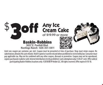 $3off Any Ice Cream Cake of $19.99 or more. Limit one coupon per customer, per visit. Coupon must be presented at time of purchase. Shop must retain coupon. No substitutions allowed. No cash refunds. Void if copied or transferred and where prohibited or restricted by law. Consumer must pay applicable tax. May not be combined with any other coupon, discount or promotion. Coupon may not be reproduced, copied, purchased, traded or sold. Internet distribution strictly prohibited. Cash redemption value 1/20 of 1 cent. Offer valid at participating Baskin-Robbins locations only. 2018 BR IP Holder LLC. All rights reserved. Offer expires 8-10-18.