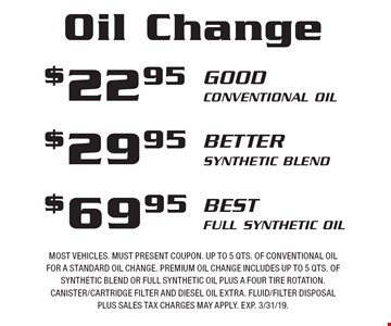 Oil Change $22.95 Good Conventional Oil OR $29.95 Better Synthetic Blend OR $69.95 Best Full Synthetic Oil. Most vehicles. Must present coupon. Up to 5 qts. of conventional oil for a standard oil change. Premium oil change includes up to 5 qts. of synthetic blend or full synthetic oil plus a four tire rotation. Canister/cartridge filter and diesel oil extra. Fluid/filter disposal Plus sales tax charges may apply. Exp. 3/31/19.