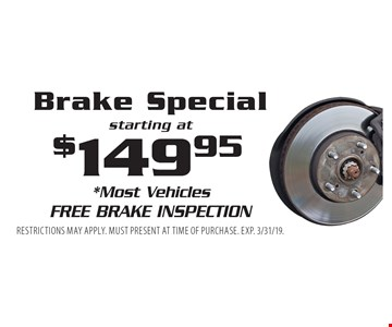 Brake Special starting at $149.95. *Most Vehicles Free Brake Inspection. Restrictions may apply. Must present at time of purchase. Exp. 3/31/19.