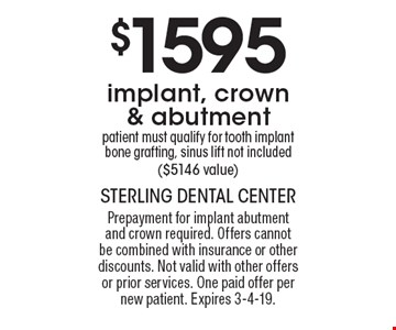 $1595 implant, crown & abutment patient must qualify for tooth implant bone grafting, sinus lift not included ($5146 value). Prepayment for implant abutment and crown required. Offers cannot be combined with insurance or other discounts. Not valid with other offers or prior services. One paid offer per new patient. Expires 3-4-19.