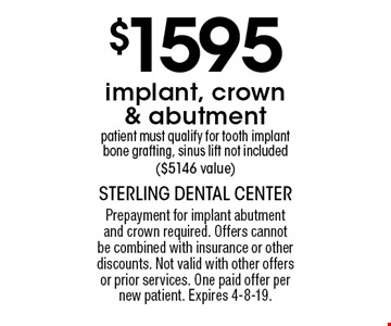 $1595 implant, crown & abutment patient must qualify for tooth implant bone grafting, sinus lift not included ($5146 value). Prepayment for implant abutment and crown required. Offers cannot be combined with insurance or other discounts. Not valid with other offers or prior services. One paid offer per new patient. Expires 4-8-19.