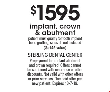 $1595 implant, crown & abutment patient must qualify for tooth implant bone grafting, sinus lift not included ($5146 value). Prepayment for implant abutment and crown required. Offers cannot be combined with insurance or other discounts. Not valid with other offers or prior services. One paid offer per new patient. Expires 10-7-19.