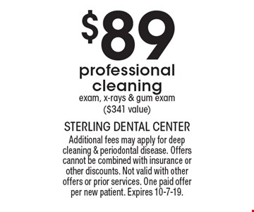 $89 professional cleaning exam, x-rays & gum exam ($341 value). Additional fees may apply for deep cleaning & periodontal disease. Offers cannot be combined with insurance or other discounts. Not valid with other offers or prior services. One paid offer per new patient. Expires 10-7-19.