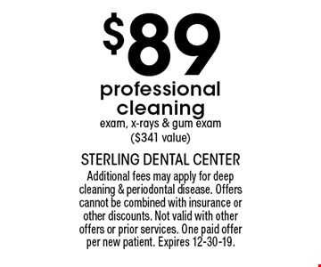 $89 professional cleaning exam, x-rays & gum exam ($341 value). Additional fees may apply for deep cleaning & periodontal disease. Offers cannot be combined with insurance or other discounts. Not valid with other offers or prior services. One paid offer per new patient. Expires 12-30-19.