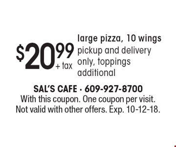 $20.99 + tax large pizza, 10 wings pickup and delivery only, toppings additional. With this coupon. One coupon per visit. Not valid with other offers. Exp. 10-12-18.