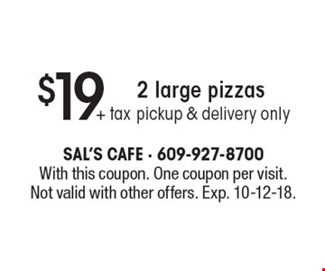 $19 + tax 2 large pizzas pickup & delivery only. With this coupon. One coupon per visit. Not valid with other offers. Exp. 10-12-18.