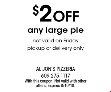 $2 off any large pie. Not valid on Friday. Pickup or delivery only. With this coupon. Not valid with other offers. Expires 8/10/18.