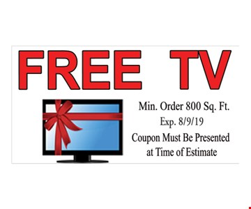 Free TV. Min. order 800 sq. ft. Exp.8/9/19. Coupon must be presented at time of estimate.