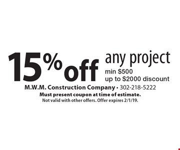 15% off any project. Min $500. Up to $2000 discount. Must present coupon at time of estimate. Not valid with other offers. Offer expires 2/1/19.
