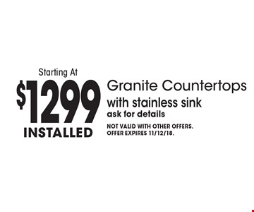 Starting At $1299 installed Granite Countertops with stainless sink ask for details. Not valid with other offers. Offer expires 11/12/18.