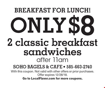 BREAKFAST FOR LUNCH! Only $8 for 2 classic breakfast sandwiches after 11am. With this coupon. Not valid with other offers or prior purchases.Offer expires 12/28/18.Go to LocalFlavor.com for more coupons.