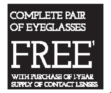 COMPLETE PAIR OF EYEGLASSES FREE WITH PURCHASE OF 1-YEAR SUPPLY OF CONTACT LENSES - *Frames from select group with single-vision lenses. Contact lens exam additonal. **With purchase of complete pair of eyeglasses or an annual supply of contact lenses. Contact lens exam additional. ‡Offer for new DAILIES® wearers only. With purchase of (8) 90 packs of DAILIES® AquaComfort Plus® contact lenses. Rebate form required to be mailed in. $220 rebate will be sent in the form of a prepaid Visa® card to the address provided on the rebate form. DAILIES® AquaComfort Plus® is a trademark of Alcon®, a Novartis company. Valid at Yonkers location only. †Frames from select group with single-vision lenses. ††Polycarbonate lenses free with purchase of kid's frames for children age 13 and under. ^On purchase of complete pair of prescription eyeglasses. Offers cannot be combined with insurance. Other restrictions may apply. See store for details. Limited time offers.