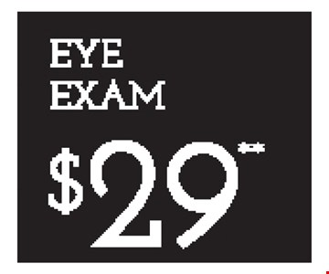 EYE EXAM $29** - *Frames from select group with single-vision lenses. Contact lens exam additonal. **With purchase of complete pair of eyeglasses or an annual supply of contact lenses. Contact lens exam additional. ‡Offer for new DAILIES® wearers only. With purchase of (8) 90 packs of DAILIES® AquaComfort Plus® contact lenses. Rebate form required to be mailed in. $220 rebate will be sent in the form of a prepaid Visa® card to the address provided on the rebate form. DAILIES® AquaComfort Plus® is a trademark of Alcon®, a Novartis company. Valid at Yonkers location only. †Frames from select group with single-vision lenses. ††Polycarbonate lenses free with purchase of kid's frames for children age 13 and under. ^On purchase of complete pair of prescription eyeglasses. Offers cannot be combined with insurance. Other restrictions may apply. See store for details. Limited time offers.