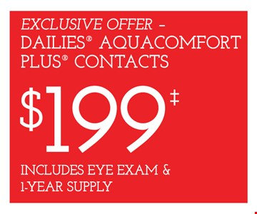 Dailies Aquacomfort Plus contacts $199 includes eye exam & 1-year supply. Frames from select group with single-vision lenses. Contact lens exam additional. With purchase of complete pair of eyeglasses or an annual supply of contact lenses. Contact lens exam additional. Offer for new DAILIES® wearers only. With purchase of (8) 90 packs of DAILIES® AquaComfort Plus® contact lenses. Rebate form required to be mailed in. $220 rebate will be sent in the form of a prepaid Visa® card to the address provided on the rebate form. DAILIES® AquaComfort Plus® is a trademark of Alcon®, a Novartis company. Frames from select group with single-vision lenses. Polycarbonate lenses free with purchase of kid's frames for children age 13 and under. On purchase of complete pair of prescription eyeglasses. Offers valid at Yonkers location only. Offers cannot be combined with insurance. Other restrictions may apply. See store for details. Limited time offers.