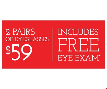 2 Pairs of eyeglasses $59 includes free eye exam. With purchase of frames from a select group with single-vision lenses. Contact lens exam additional. Good on purchase of frames and lenses paid for with Flex Spending Account funds. With purchase of frames and lenses. Some exclusions apply. Offer for new DAILIES wearers only. With purchase of (8) 90 packs of DAILIES AquaComfort Plus contact lenses. $220 rebate will be sent in the form of a prepaid Visa card to the address provided on the rebate form. On purchase of complete pair of prescription eyeglasses. Valid at Yonkers location only. Offers cannot be combined with insurance. Other restrictions may apply. See store for details. Limited time offers.