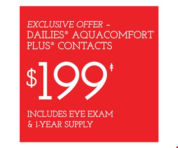 Exclusive offer - Dailies Aquacomfort plus contacts $199 includes eye exam & 1-year supply.With purchase of frames from a select group with single-vision lenses. Contact lens exam additional. Good on purchase of frames and lenses paid for with Flex Spending Account funds. With purchase of frames and lenses. Some exclusions apply. Offer for new DAILIES wearers only. With purchase of (8) 90 packs of DAILIES AquaComfort Plus contact lenses. $220 rebate will be sent in the form of a prepaid Visa card to the address provided on the rebate form. On purchase of complete pair of prescription eyeglasses. Valid at Yonkers location only. Offers cannot be combined with insurance. Other restrictions may apply. See store for details. Limited time offers.