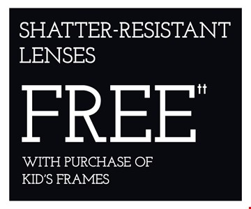 Shatter-Resistant lenses Free with purchase of kids's frames. *Frames from select group with single-vision lenses. Contact lens exam additonal. **With purchase of complete pair of eyeglasses or an annual supply of contact lenses. Contact lens exam additional. ‡Offer for new DAILIES® wearers only. With purchase of (8) 90 packs of DAILIES® AquaComfort Plus® contact lenses. Rebate form required to be mailed in. $220 rebate will be sent in the form of a prepaid Visa® card to the address provided on the rebate form. DAILIES® AquaComfort Plus® is a trademark of Alcon®, a Novartis company. Valid at Newburgh location only. †Frames from select group with single-vision lenses. ††Polycarbonate lenses free with purchase of kid's frames for children age 13 and under. ^On purchase of complete pair of prescription eyeglasses. Offers cannot be combined with insurance. Other restrictions may apply. See store for details. Limited time offers.