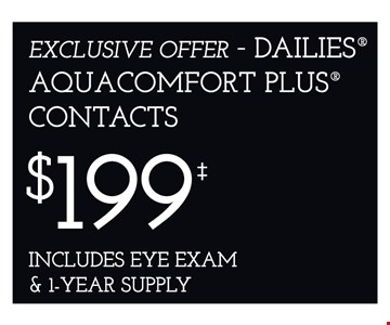 Dailies Aquacomfort Plus contacts $199 includes eye exam & 1-year supply.*Frames from select group with single-vision lenses. Contact lens exam additonal. **With purchase of complete pair of eyeglasses or an annual supply of contact lenses. Contact lens exam additional. ‡Offer for new DAILIES® wearers only. With purchase of (8) 90 packs of DAILIES® AquaComfort Plus® contact lenses. Rebate form required to be mailed in. $220 rebate will be sent in the form of a prepaid Visa® card to the address provided on the rebate form. DAILIES® AquaComfort Plus® is a trademark of Alcon®, a Novartis company. Valid at Newburgh location only. †Frames from select group with single-vision lenses. ††Polycarbonate lenses free with purchase of kid's frames for children age 13 and under. ^On purchase of complete pair of prescription eyeglasses. Offers cannot be combined with insurance. Other restrictions may apply. See store for details. Limited time offers.