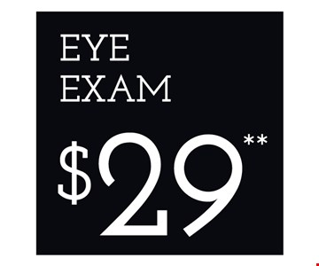 Eye Exam $29. *Frames from select group with single-vision lenses. Contact lens exam additonal. **With purchase of complete pair of eyeglasses or an annual supply of contact lenses. Contact lens exam additional. ‡Offer for new DAILIES® wearers only. With purchase of (8) 90 packs of DAILIES® AquaComfort Plus® contact lenses. Rebate form required to be mailed in. $220 rebate will be sent in the form of a prepaid Visa® card to the address provided on the rebate form. DAILIES® AquaComfort Plus® is a trademark of Alcon®, a Novartis company. Valid at Newburgh location only. †Frames from select group with single-vision lenses. ††Polycarbonate lenses free with purchase of kid's frames for children age 13 and under. ^On purchase of complete pair of prescription eyeglasses. Offers cannot be combined with insurance. Other restrictions may apply. See store for details. Limited time offers.