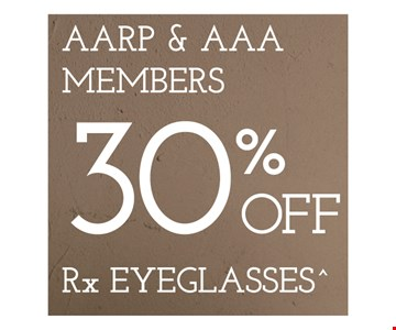 AARP & AAA Members 30% Off Rx Eyeglasses. *Frames from select group with single-vision lenses. Contact lens exam additonal. **With purchase of complete pair of eyeglasses or an annual supply of contact lenses. Contact lens exam additional. ‡Offer for new DAILIES® wearers only. With purchase of (8) 90 packs of DAILIES® AquaComfort Plus® contact lenses. Rebate form required to be mailed in. $220 rebate will be sent in the form of a prepaid Visa® card to the address provided on the rebate form. DAILIES® AquaComfort Plus® is a trademark of Alcon®, a Novartis company. Valid at Newburgh location only. †Frames from select group with single-vision lenses. ††Polycarbonate lenses free with purchase of kid's frames for children age 13 and under. ^On purchase of complete pair of prescription eyeglasses. Offers cannot be combined with insurance. Other restrictions may apply. See store for details. Limited time offers.