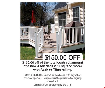 $150.00 OFF $150.00 off of the total contract amount of a new Azek deck (150 sq ft or more) with Azek or Titan railing. Offer #HRSD2018 Cannot be combined with any other offers or specials. Coupon must be presented at signing of contract. Contract must be signed by 9/21/18.