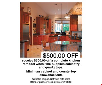 $500.00 OFF receive $500.00 off a complete kitchen remodel when HRS supplies cabinetry and quartz tops.Minimum cabinet and countertop allowance 9995. With this coupon. Not valid with other  offers or prior services. Expires 12/31/18.