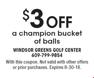 $3 OFF a champion bucket of balls. With this coupon. Not valid with other offers or prior purchases. Expires 8-30-18.
