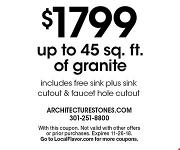 $1799 up to 45 sq. ft. of granite includes free sink plus sink cutout & faucet hole cutout. With this coupon. Not valid with other offersor prior purchases. Expires 11-26-18. Go to LocalFlavor.com for more coupons.