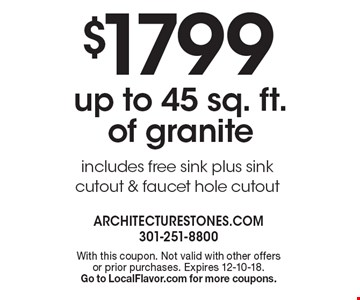 $1799 up to 45 sq. ft. of granite includes free sink plus sink cutout & faucet hole cutout. With this coupon. Not valid with other offersor prior purchases. Expires 12-10-18. Go to LocalFlavor.com for more coupons.