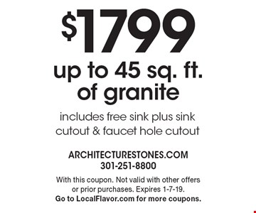 $1799 up to 45 sq. ft. of granite. Includes free sink plus sink cutout & faucet hole cutout. With this coupon. Not valid with other offers or prior purchases. Expires 1-7-19. Go to LocalFlavor.com for more coupons.