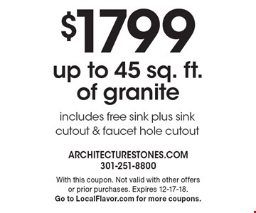 $1799 up to 45 sq. ft. of granite. Includes free sink plus sink cutout & faucet hole cutout. With this coupon. Not valid with other offers or prior purchases. Expires 12-17-18. Go to LocalFlavor.com for more coupons.