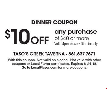 Dinner Coupon $10 off any purchase of $40 or more Valid 4pm-close - Dine in only. With this coupon. Not valid on alcohol. Not valid with other coupons or Local Flavor certificates. Expires 8-24-18. Go to LocalFlavor.com for more coupons.