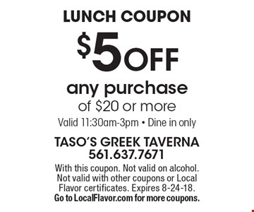 Lunch Coupon $5 off any purchase of $20 or more Valid 11:30am-3pm - Dine in only. With this coupon. Not valid on alcohol. Not valid with other coupons or Local Flavor certificates. Expires 8-24-18. Go to LocalFlavor.com for more coupons.