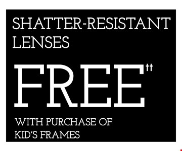 SHATTER-RESISTANT LENSES FREE WITH PURCHASE OF KID'S FRAMES-*Frames from select group with single-vision lenses. Contact lens exam additonal. **With purchase of complete pair of eyeglasses or an annual supply of contact lenses. Contact lens exam additional. ‡Offer for new DAILIES® wearers only. With purchase of (8) 90 packs of DAILIES® AquaComfort Plus® contact lenses. Rebate form required to be mailed in. $220 rebate will be sent in the form of a prepaid Visa® card to the address provided on the rebate form. DAILIES® AquaComfort Plus® is a trademark of Alcon®, a Novartis company. Valid at Yorktown Heights location only. †Frames from select group with single-vision lenses. ††Polycarbonate lenses free with purchase of kid's frames for children age 13 and under. ^On purchase of complete pair of prescription eyeglasses. Offers cannot be combined with insurance. Other restrictions may apply. See store for details. Limited time offers.