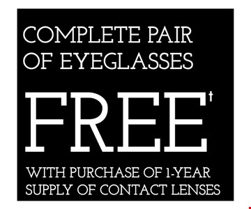 COMPLETE PAIR OF EYEGLASSES FREE WITH PURCHASE OF 1-YEAR SUPPLY OF CONTACT LENSES - *Frames from select group with single-vision lenses. Contact lens exam additonal. **With purchase of complete pair of eyeglasses or an annual supply of contact lenses. Contact lens exam additional. ‡Offer for new DAILIES® wearers only. With purchase of (8) 90 packs of DAILIES® AquaComfort Plus® contact lenses. Rebate form required to be mailed in. $220 rebate will be sent in the form of a prepaid Visa® card to the address provided on the rebate form. DAILIES® AquaComfort Plus® is a trademark of Alcon®, a Novartis company. Valid at Yorktown Heights location only. †Frames from select group with single-vision lenses. ††Polycarbonate lenses free with purchase of kid's frames for children age 13 and under. ^On purchase of complete pair of prescription eyeglasses. Offers cannot be combined with insurance. Other restrictions may apply. See store for details. Limited time offers.