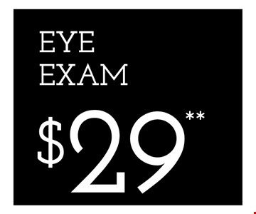 EYE EXAM $29** - *Frames from select group with single-vision lenses. Contact lens exam additonal. **With purchase of complete pair of eyeglasses or an annual supply of contact lenses. Contact lens exam additional. ‡Offer for new DAILIES® wearers only. With purchase of (8) 90 packs of DAILIES® AquaComfort Plus® contact lenses. Rebate form required to be mailed in. $220 rebate will be sent in the form of a prepaid Visa® card to the address provided on the rebate form. DAILIES® AquaComfort Plus® is a trademark of Alcon®, a Novartis company. Valid at Yorktown Heights location only. †Frames from select group with single-vision lenses. ††Polycarbonate lenses free with purchase of kid's frames for children age 13 and under. ^On purchase of complete pair of prescription eyeglasses. Offers cannot be combined with insurance. Other restrictions may apply. See store for details. Limited time offers.