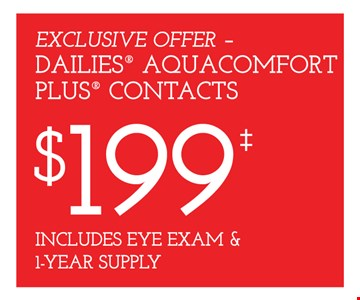 Dailies Aquacomfort Plus contacts $199 includes eye exam & 1-year supply. Frames from select group with single-vision lenses. Contact lens exam additional. With purchase of complete pair of eyeglasses or an annual supply of contact lenses. Contact lens exam additional. Offer for new DAILIES® wearers only. With purchase of (8) 90 packs of DAILIES® AquaComfort Plus® contact lenses. Rebate form required to be mailed in. $220 rebate will be sent in the form of a prepaid Visa® card to the address provided on the rebate form. DAILIES® AquaComfort Plus® is a trademark of Alcon®, a Novartis company. Frames from select group with single-vision lenses. Polycarbonate lenses free with purchase of kid's frames for children age 13 and under. On purchase of complete pair of prescription eyeglasses. Offers valid at Yorktown Heights location only. Offers cannot be combined with insurance. Other restrictions may apply. See store for details. Limited time offers.
