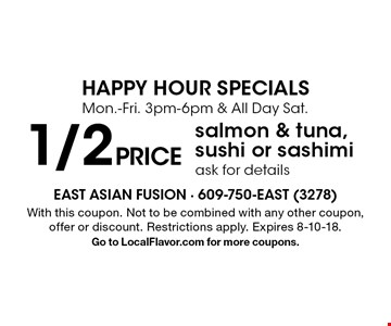 HAPPY HOUR SPECIALSMon.-Fri. 3pm-6pm & All Day Sat. 1/2 price salmon & tuna, sushi or sashimi ask for details. With this coupon. Not to be combined with any other coupon, offer or discount. Restrictions apply. Expires 8-10-18. Go to LocalFlavor.com for more coupons.