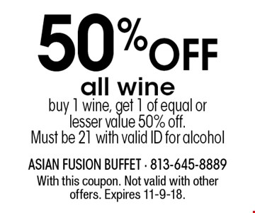 50% OFF all wine buy 1 wine, get 1 of equal or lesser value 50% off. Must be 21 with valid ID for alcohol. With this coupon. Not valid with other offers. Expires 11-9-18.