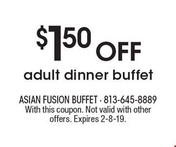 $1.50 OFF adult dinner buffet. With this coupon. Not valid with other offers. Expires 2-8-19.
