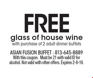 FREE glass of house winewith purchase of 2 adult dinner buffets. With this coupon.Must be 21 with valid ID for alcohol. Not valid with other offers. Expires 2-8-19.
