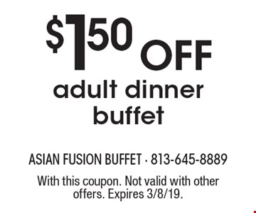 $1.50 off adult dinner buffet. With this coupon. Not valid with other offers. Expires 3/8/19.