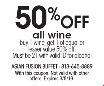 50% off all wine. Buy 1 wine, get 1 of equal or lesser value 50% off. Must be 21 with valid ID for alcohol. With this coupon. Not valid with other offers. Expires 3/8/19.