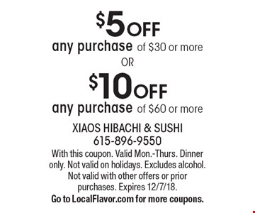 $5 OFF any purchase of $30 or more. $10 OFF any purchase of $60 or more. With this coupon. Valid Mon.-Thurs. Dinner only. Not valid on holidays. Excludes alcohol. Not valid with other offers or prior purchases. Expires 12/7/18. Go to LocalFlavor.com for more coupons.