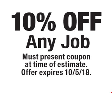 10% OFF Any Job. Must present coupon at time of estimate. Offer expires 10/5/18.