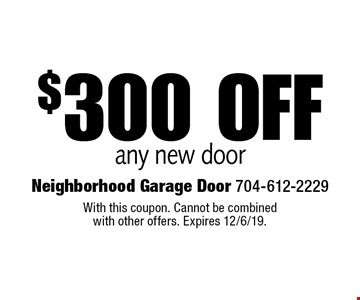 $300 off any new door. With this coupon. Cannot be combined with other offers. Expires 12/6/19.
