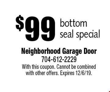 $99 bottom seal special. With this coupon. Cannot be combined with other offers. Expires 12/6/19.