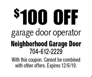 $100 off garage door operator. With this coupon. Cannot be combined with other offers. Expires 12/6/19.